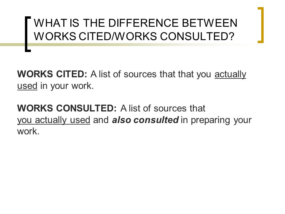 WHAT IS THE DIFFERENCE BETWEEN WORKS CITED/WORKS CONSULTED? WORKS CITED: A list of sources that that you actually used in your work. WORKS CONSULTED:
