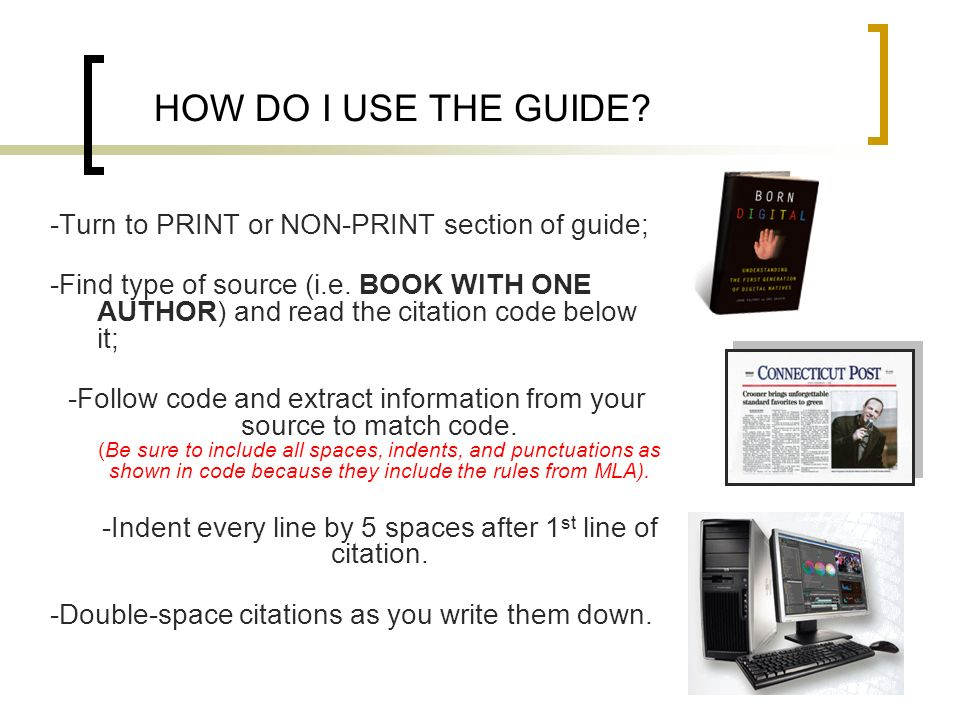 HOW DO I USE THE GUIDE? -Turn to PRINT or NON-PRINT section of guide; -Find type of source (i.e. BOOK WITH ONE AUTHOR) and read the citation code belo