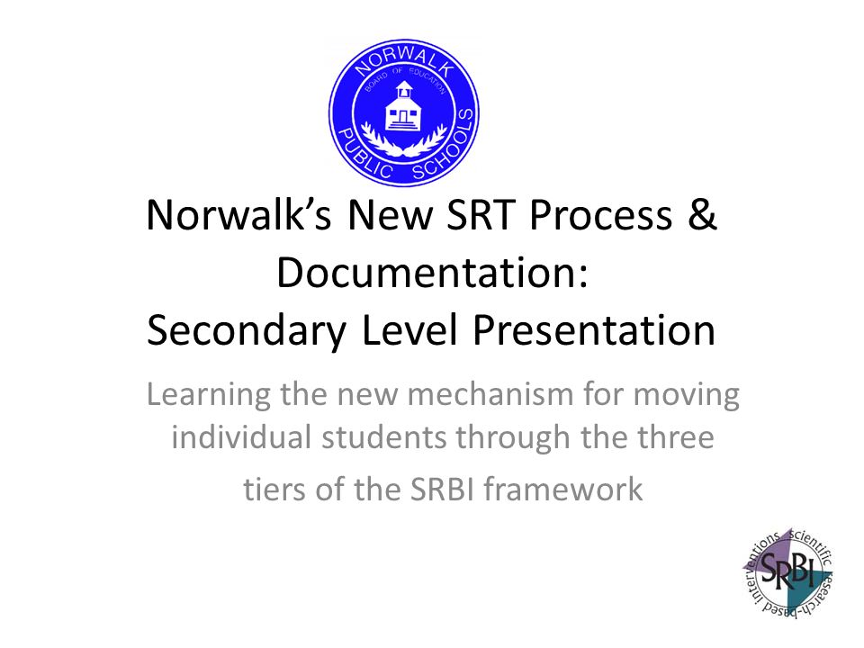 Norwalks New SRT Process & Documentation: Secondary Level Presentation Learning the new mechanism for moving individual students through the three tie