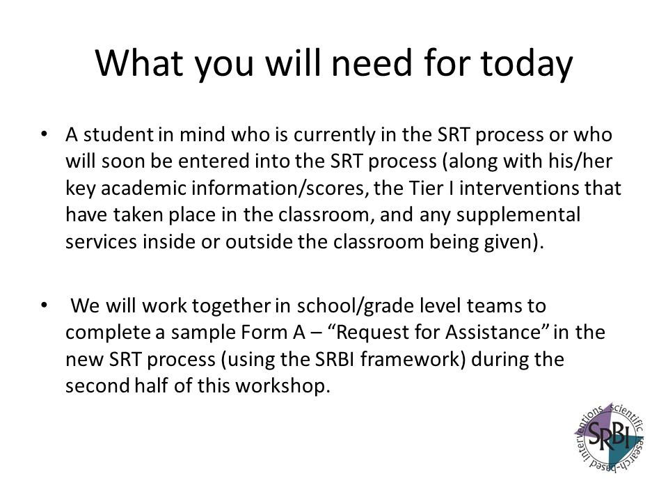 What you will need for today A student in mind who is currently in the SRT process or who will soon be entered into the SRT process (along with his/he