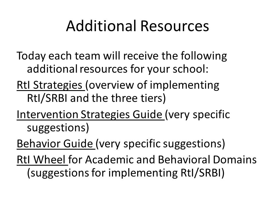 Additional Resources Today each team will receive the following additional resources for your school: RtI Strategies (overview of implementing RtI/SRB