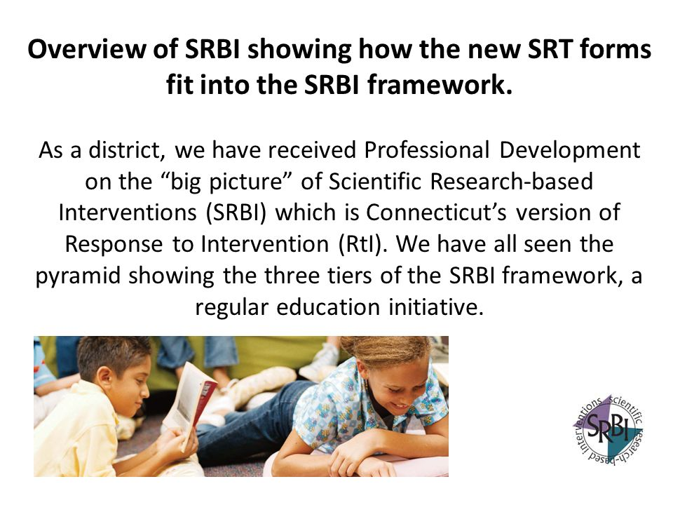Overview of SRBI showing how the new SRT forms fit into the SRBI framework. As a district, we have received Professional Development on the big pictur