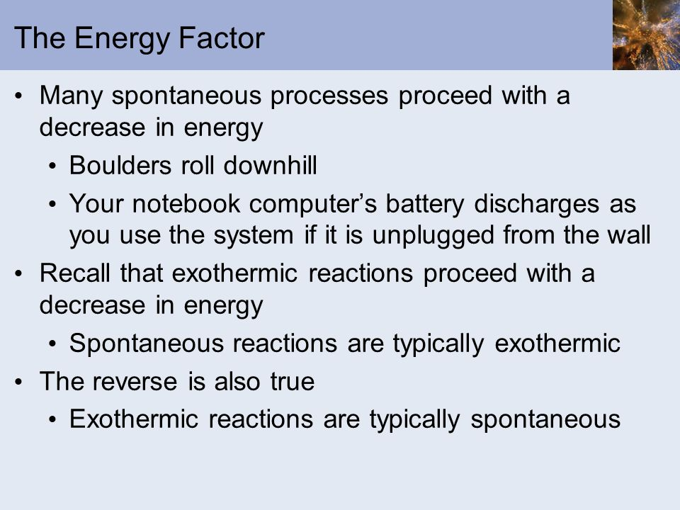 The Energy Factor Many spontaneous processes proceed with a decrease in energy Boulders roll downhill Your notebook computers battery discharges as yo