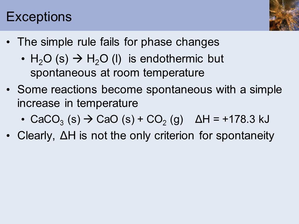 Exceptions The simple rule fails for phase changes H 2 O (s) H 2 O (l) is endothermic but spontaneous at room temperature Some reactions become sponta