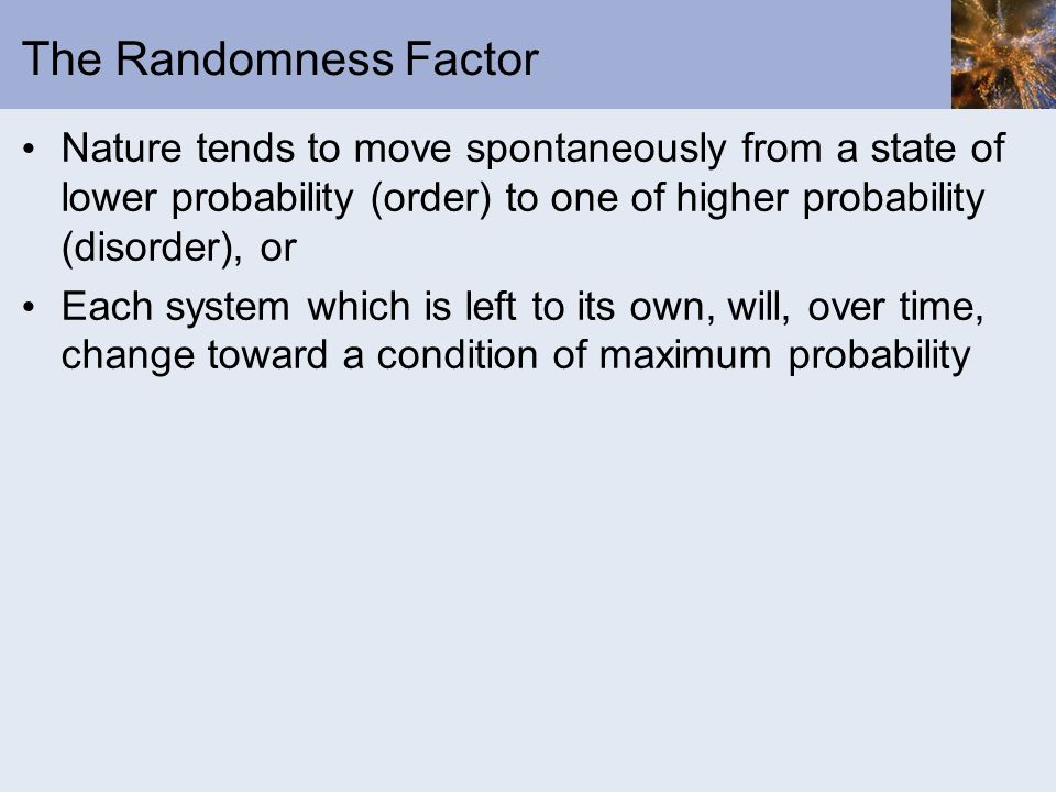 The Randomness Factor Nature tends to move spontaneously from a state of lower probability (order) to one of higher probability (disorder), or Each sy