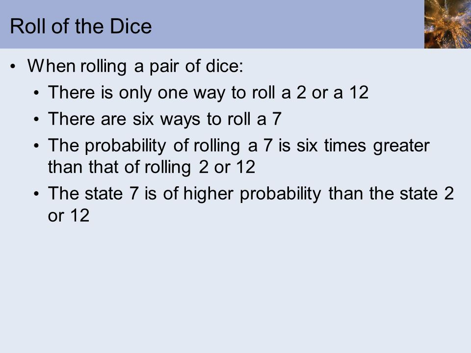 Roll of the Dice When rolling a pair of dice: There is only one way to roll a 2 or a 12 There are six ways to roll a 7 The probability of rolling a 7