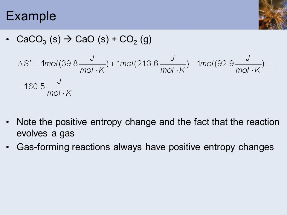 Example CaCO 3 (s) CaO (s) + CO 2 (g) Note the positive entropy change and the fact that the reaction evolves a gas Gas-forming reactions always have
