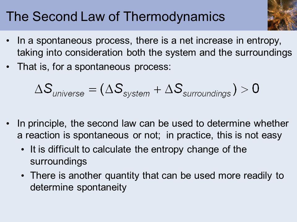 The Second Law of Thermodynamics In a spontaneous process, there is a net increase in entropy, taking into consideration both the system and the surro