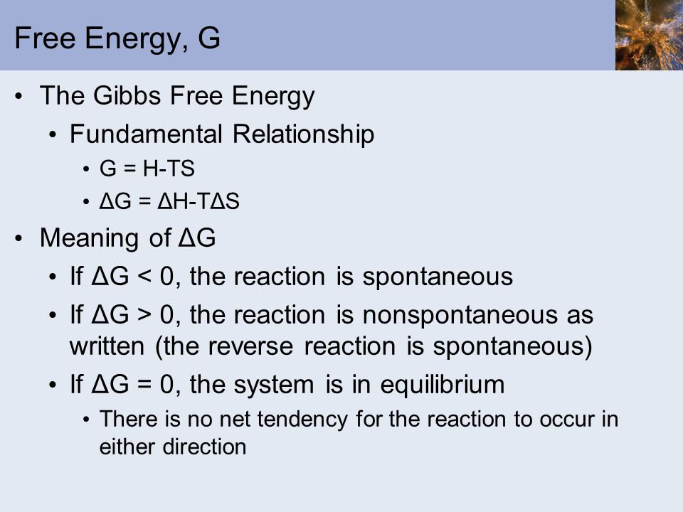 Free Energy, G The Gibbs Free Energy Fundamental Relationship G = H-TS ΔG = ΔH-TΔS Meaning of ΔG If ΔG < 0, the reaction is spontaneous If ΔG > 0, the