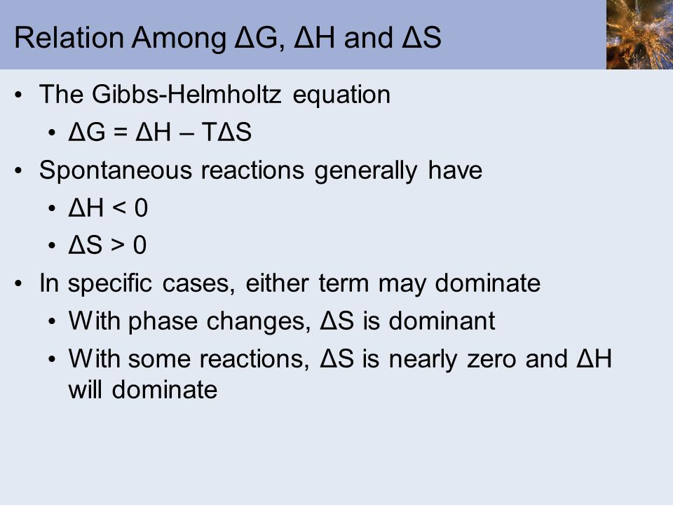 Relation Among ΔG, ΔH and ΔS The Gibbs-Helmholtz equation ΔG = ΔH – TΔS Spontaneous reactions generally have ΔH < 0 ΔS > 0 In specific cases, either t