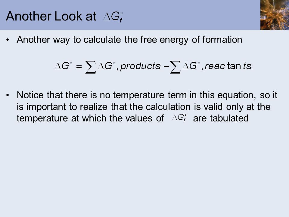 Another Look at Another way to calculate the free energy of formation Notice that there is no temperature term in this equation, so it is important to