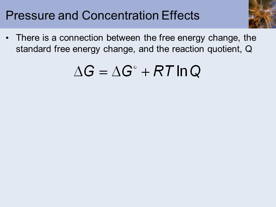 Pressure and Concentration Effects There is a connection between the free energy change, the standard free energy change, and the reaction quotient, Q