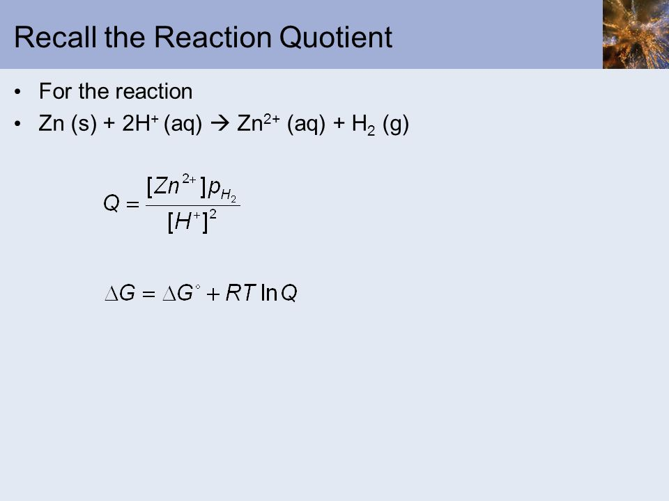 Recall the Reaction Quotient For the reaction Zn (s) + 2H + (aq) Zn 2+ (aq) + H 2 (g)