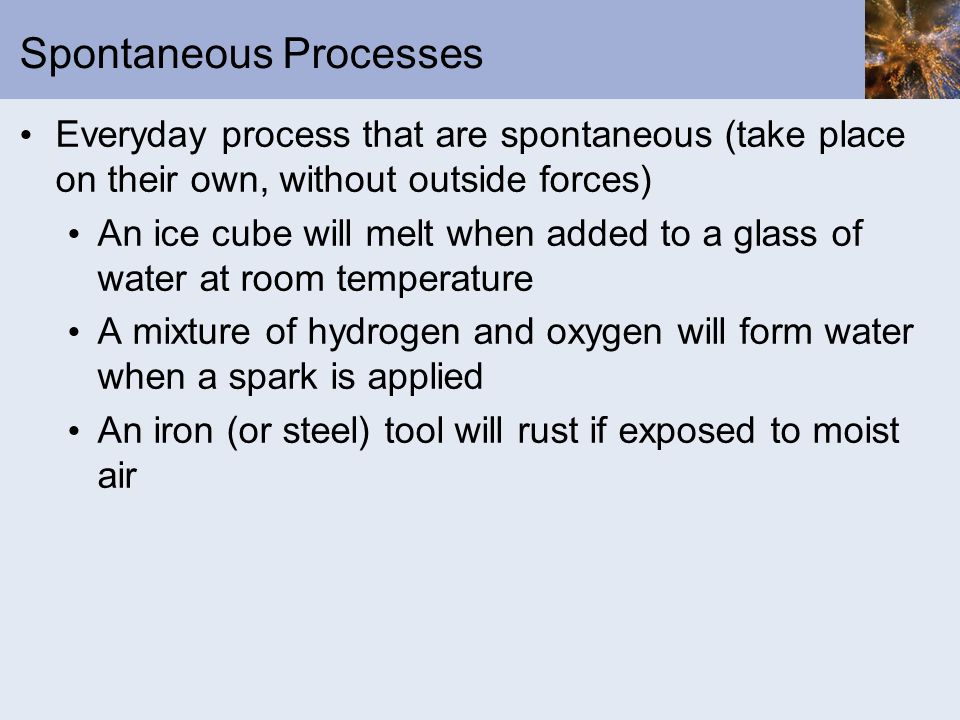 The Chemistry of Spontaneous Reactions H 2 O (s) H 2 O (l) 2H 2 (g) + O 2 (g) 2H 2 O (l) 2Fe (s) + 3/2 O 2 (g) 2Fe(OH) 3 (s) All three reactions are spontaneous