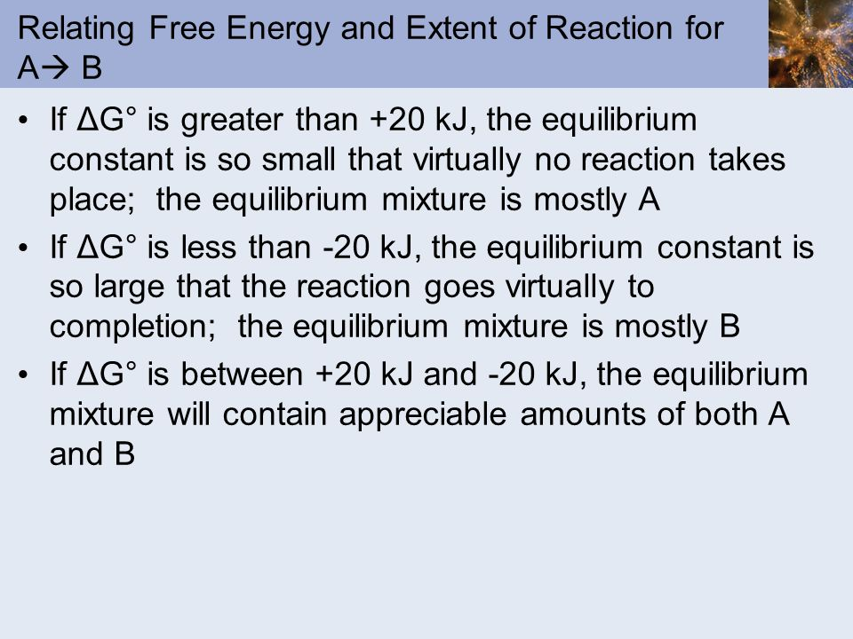 Relating Free Energy and Extent of Reaction for A B If ΔG° is greater than +20 kJ, the equilibrium constant is so small that virtually no reaction tak