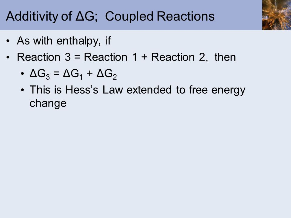 Additivity of ΔG; Coupled Reactions As with enthalpy, if Reaction 3 = Reaction 1 + Reaction 2, then ΔG 3 = ΔG 1 + ΔG 2 This is Hesss Law extended to f