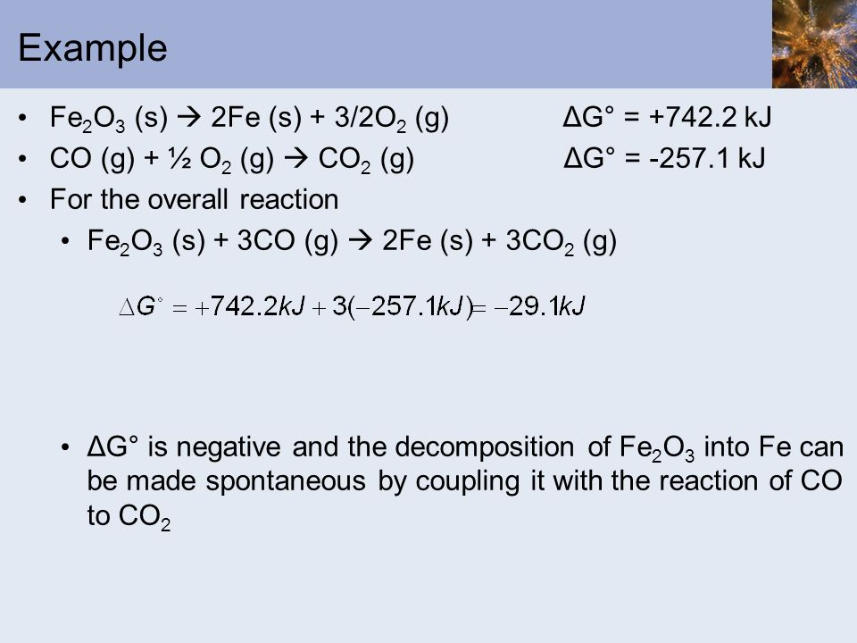 Example Fe 2 O 3 (s) 2Fe (s) + 3/2O 2 (g) ΔG° = +742.2 kJ CO (g) + ½ O 2 (g) CO 2 (g) ΔG° = -257.1 kJ For the overall reaction Fe 2 O 3 (s) + 3CO (g)