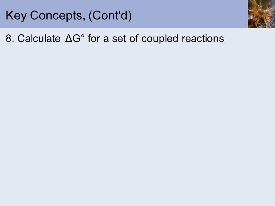 Key Concepts, (Cont'd) 8. Calculate ΔG° for a set of coupled reactions