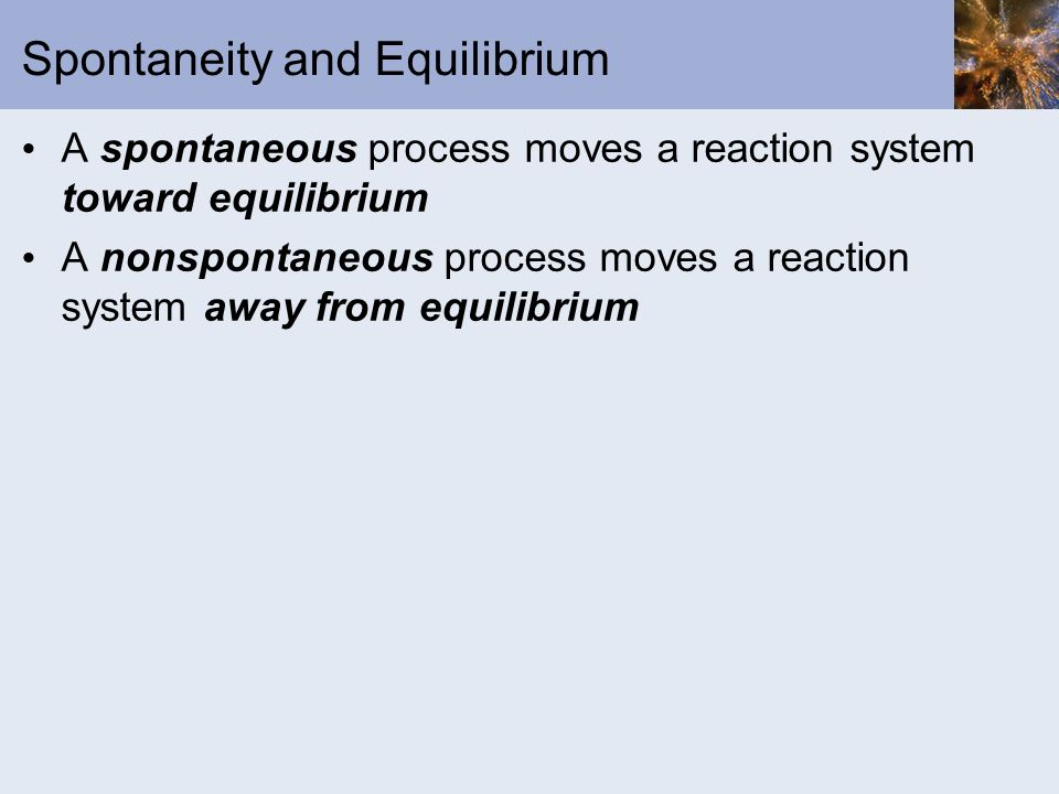 Spontaneity and Equilibrium A spontaneous process moves a reaction system toward equilibrium A nonspontaneous process moves a reaction system away fro