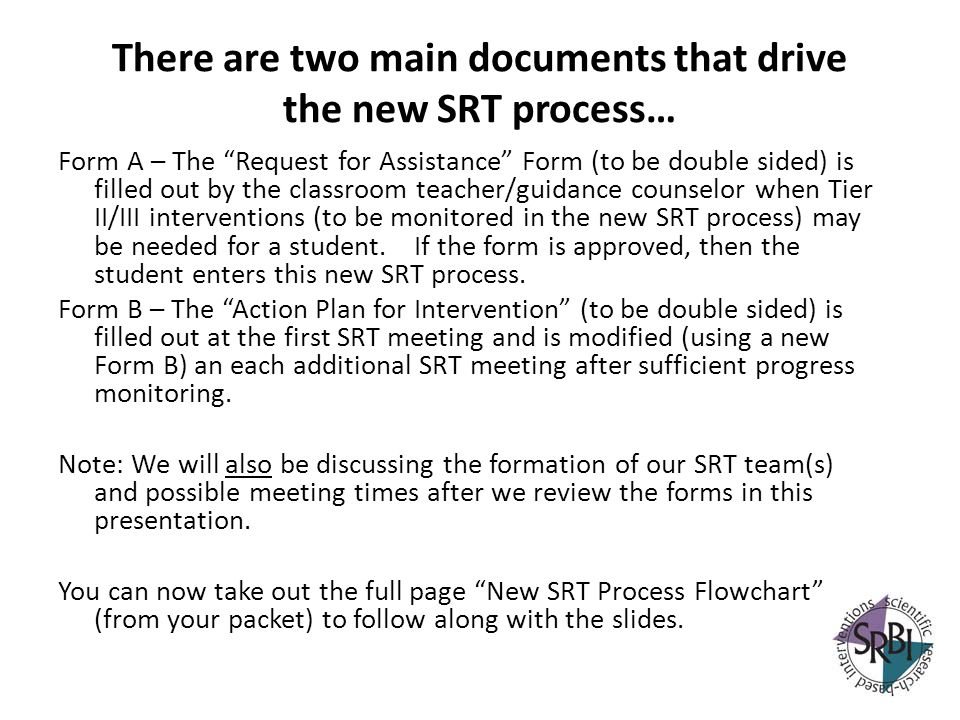 There are two main documents that drive the new SRT process… Form A – The Request for Assistance Form (to be double sided) is filled out by the classr