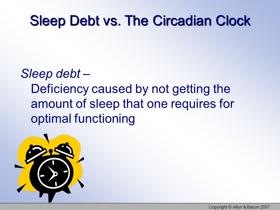 Copyright © Allyn & Bacon 2007 Sleep Debt vs. The Circadian Clock Sleep debt – Deficiency caused by not getting the amount of sleep that one requires