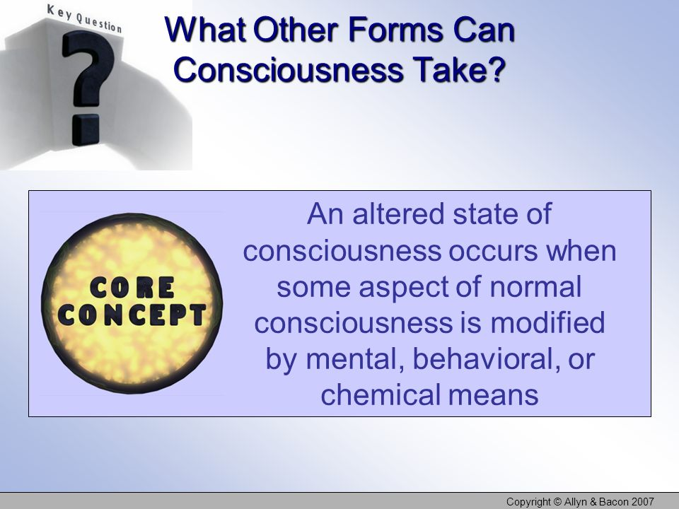 Copyright © Allyn & Bacon 2007 What Other Forms Can Consciousness Take? An altered state of consciousness occurs when some aspect of normal consciousn