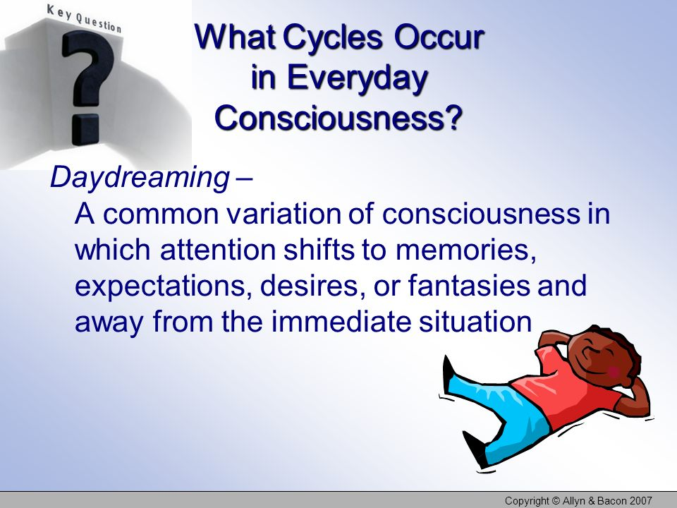 Copyright © Allyn & Bacon 2007 Sleep and Dreaming Circadian rhythms – Psychological patterns that repeat approximately every 24 hours The sleep cycle involves: REM sleep Non-REM (NREM) sleep REM-sleep deprivation leads to REM rebound