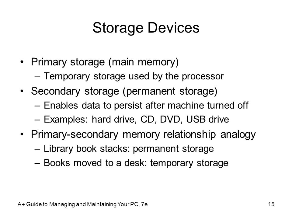 A+ Guide to Managing and Maintaining Your PC, 7e15 Storage Devices Primary storage (main memory) –Temporary storage used by the processor Secondary st