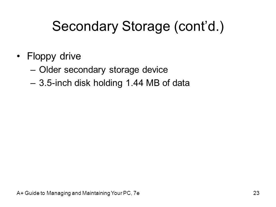 A+ Guide to Managing and Maintaining Your PC, 7e23 Secondary Storage (contd.) Floppy drive –Older secondary storage device –3.5-inch disk holding 1.44