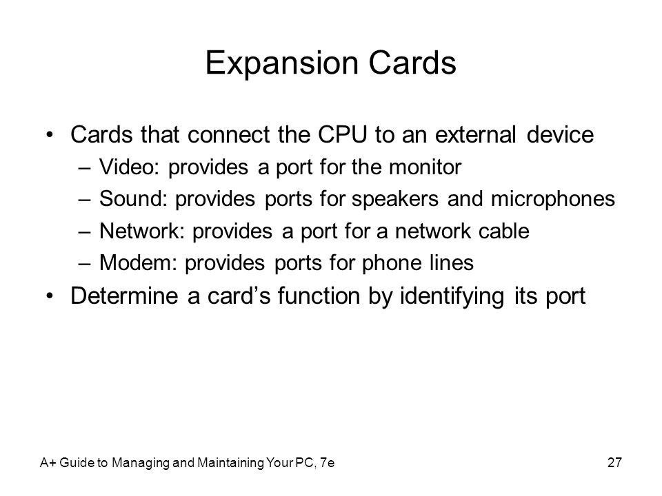 A+ Guide to Managing and Maintaining Your PC, 7e27 Expansion Cards Cards that connect the CPU to an external device –Video: provides a port for the mo