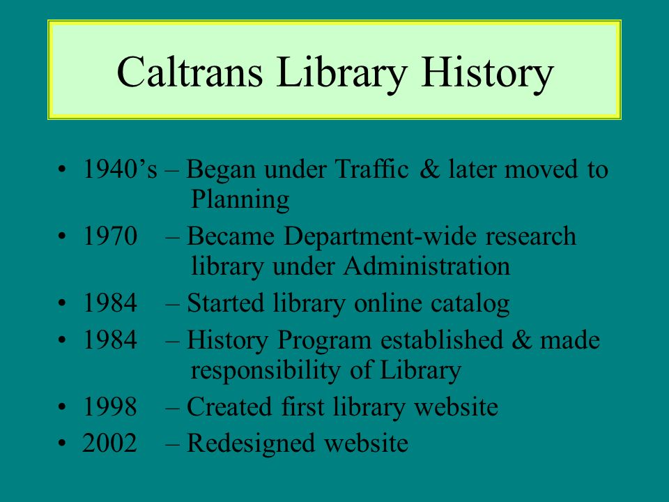 Caltrans Library History 1940s – Began under Traffic & later moved to Planning 1970 – Became Department-wide research library under Administration 1984 – Started library online catalog 1984 – History Program established & made responsibility of Library 1998 – Created first library website 2002 – Redesigned website