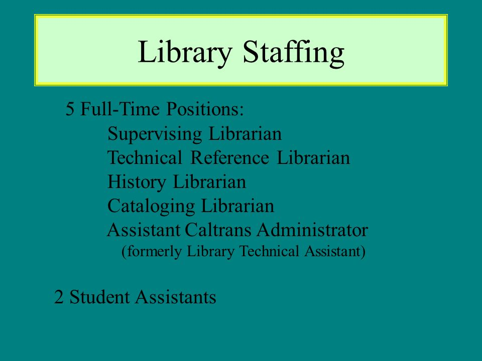 Library Staffing 5 Full-Time Positions: Supervising Librarian Technical Reference Librarian History Librarian Cataloging Librarian Assistant Caltrans Administrator (formerly Library Technical Assistant) 2 Student Assistants
