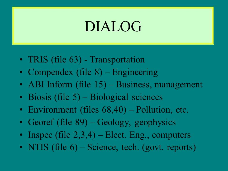 DIALOG TRIS (file 63) - Transportation Compendex (file 8) – Engineering ABI Inform (file 15) – Business, management Biosis (file 5) – Biological sciences Environment (files 68,40) – Pollution, etc.