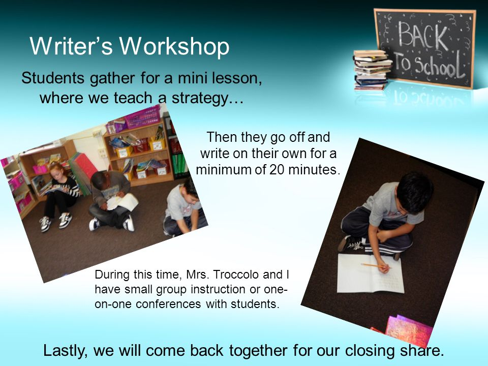 Writers Workshop Students gather for a mini lesson, where we teach a strategy… Then they go off and write on their own for a minimum of 20 minutes. Du