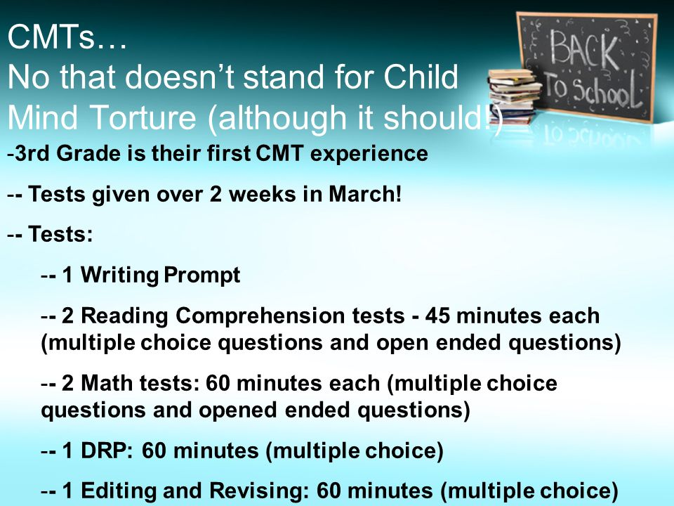 CMTs… No that doesnt stand for Child Mind Torture (although it should!) -3rd Grade is their first CMT experience -- Tests given over 2 weeks in March!