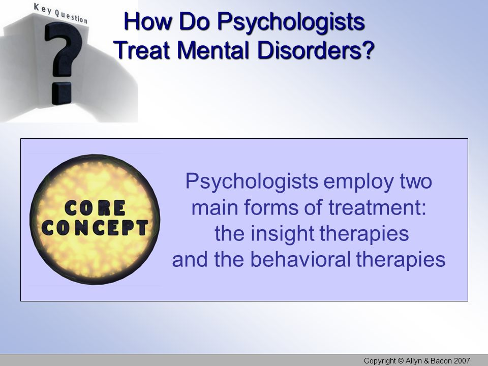 Copyright © Allyn & Bacon 2007 Psychologists employ two main forms of treatment: the insight therapies and the behavioral therapies How Do Psychologis