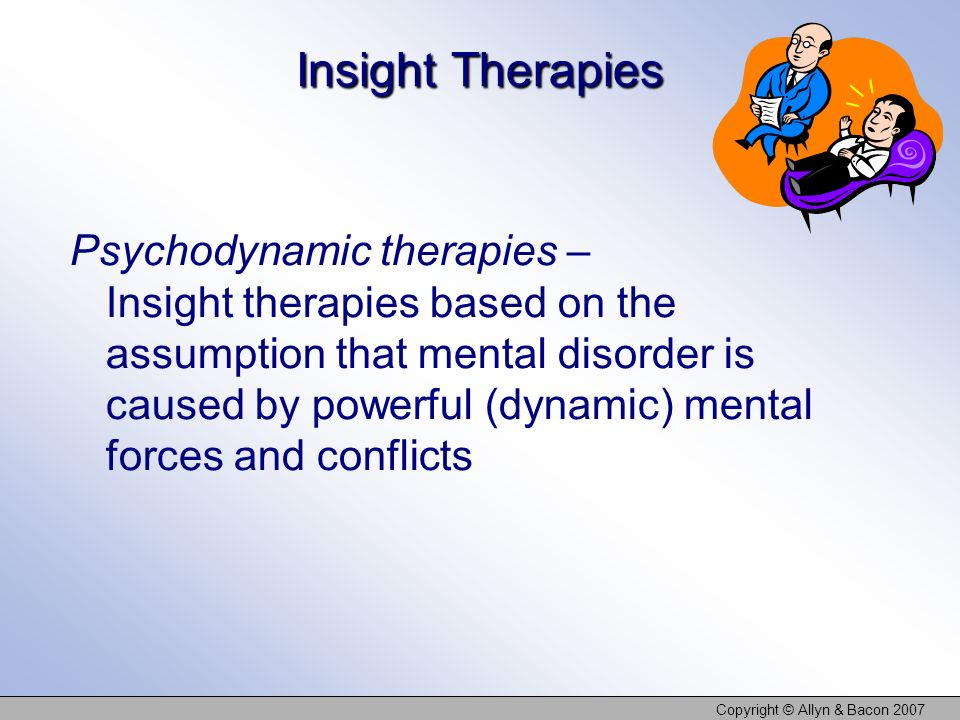 Copyright © Allyn & Bacon 2007 Insight Therapies Psychodynamic therapies – Insight therapies based on the assumption that mental disorder is caused by powerful (dynamic) mental forces and conflicts