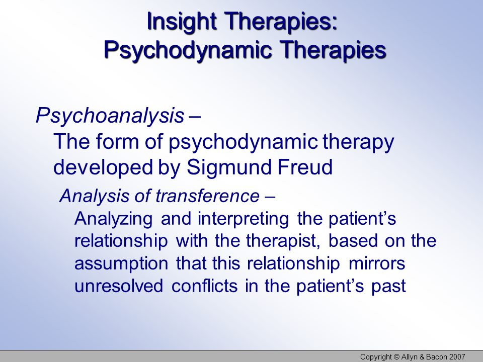 Copyright © Allyn & Bacon 2007 Insight Therapies: Psychodynamic Therapies Psychoanalysis – The form of psychodynamic therapy developed by Sigmund Freud Analysis of transference – Analyzing and interpreting the patients relationship with the therapist, based on the assumption that this relationship mirrors unresolved conflicts in the patients past