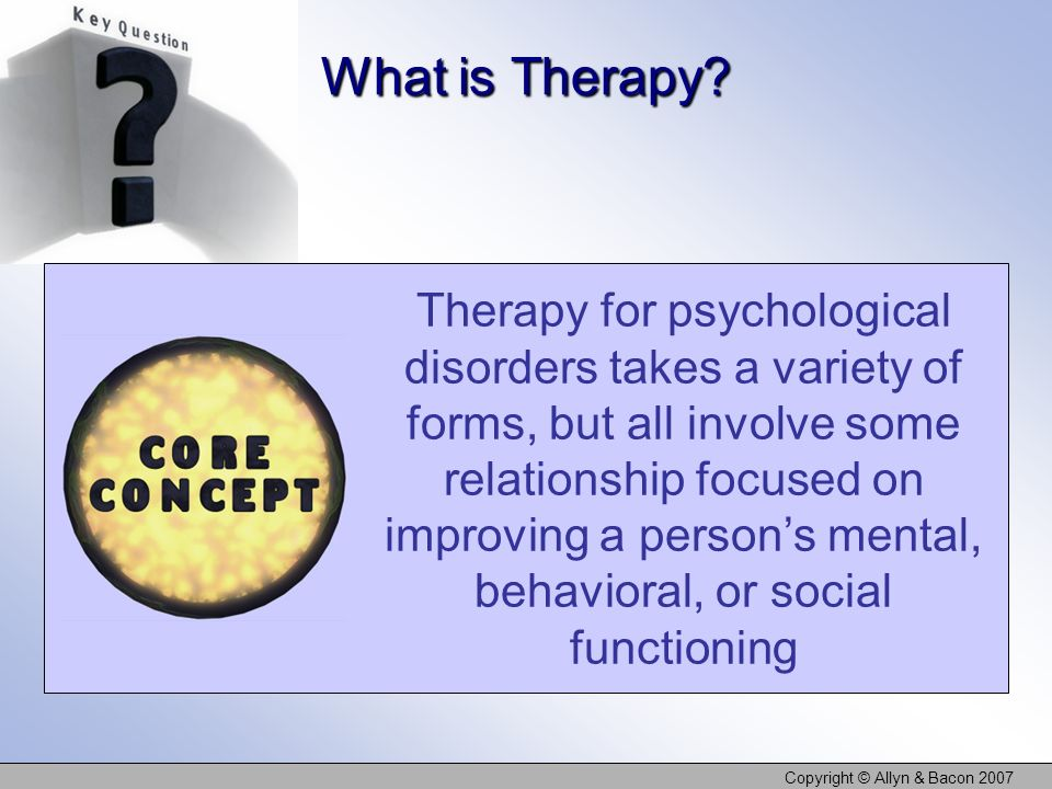 Copyright © Allyn & Bacon 2007 Therapy for psychological disorders takes a variety of forms, but all involve some relationship focused on improving a persons mental, behavioral, or social functioning What is Therapy