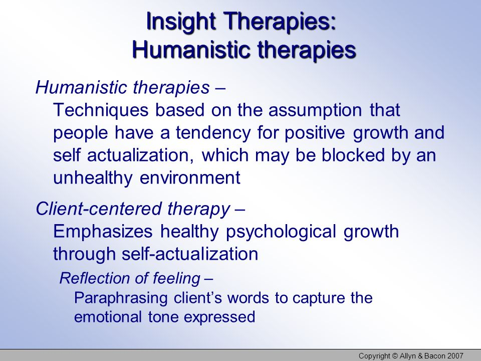 Copyright © Allyn & Bacon 2007 Insight Therapies: Humanistic therapies Humanistic therapies – Techniques based on the assumption that people have a tendency for positive growth and self actualization, which may be blocked by an unhealthy environment Client-centered therapy – Emphasizes healthy psychological growth through self-actualization Reflection of feeling – Paraphrasing clients words to capture the emotional tone expressed