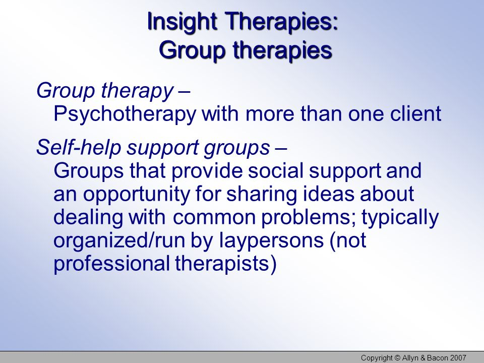 Copyright © Allyn & Bacon 2007 Insight Therapies: Group therapies Group therapy – Psychotherapy with more than one client Self-help support groups – G