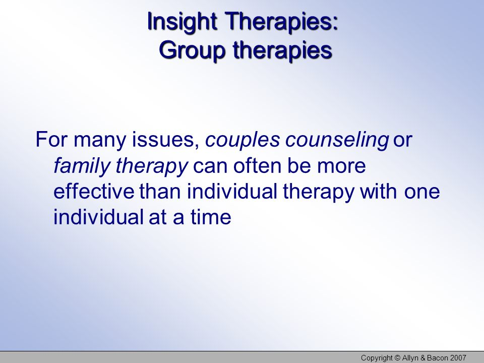 Copyright © Allyn & Bacon 2007 Insight Therapies: Group therapies For many issues, couples counseling or family therapy can often be more effective than individual therapy with one individual at a time