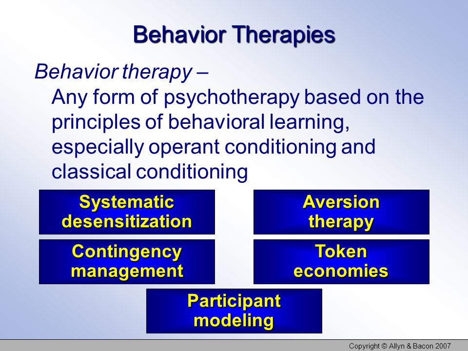 Copyright © Allyn & Bacon 2007 Systematic desensitization Token economies Contingency management Aversion therapy Participant modeling Behavior Therapies Behavior therapy – Any form of psychotherapy based on the principles of behavioral learning, especially operant conditioning and classical conditioning