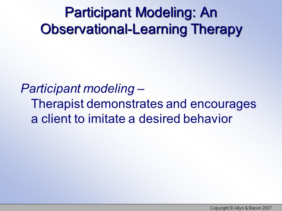 Copyright © Allyn & Bacon 2007 Participant Modeling: An Observational-Learning Therapy Participant modeling – Therapist demonstrates and encourages a client to imitate a desired behavior