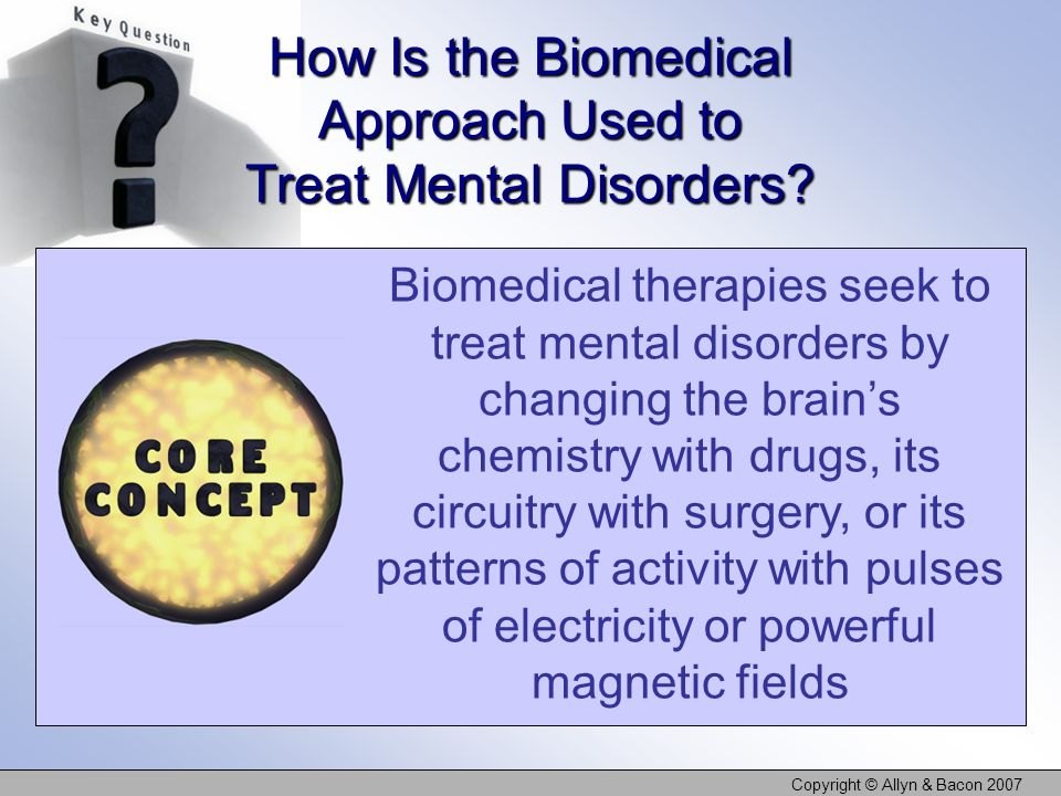 Copyright © Allyn & Bacon 2007 How Is the Biomedical Approach Used to Treat Mental Disorders.