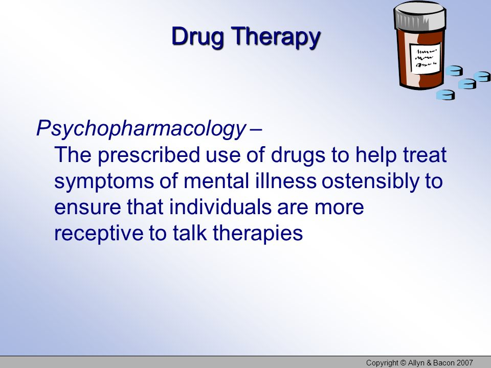 Copyright © Allyn & Bacon 2007 Drug Therapy Psychopharmacology – The prescribed use of drugs to help treat symptoms of mental illness ostensibly to ensure that individuals are more receptive to talk therapies