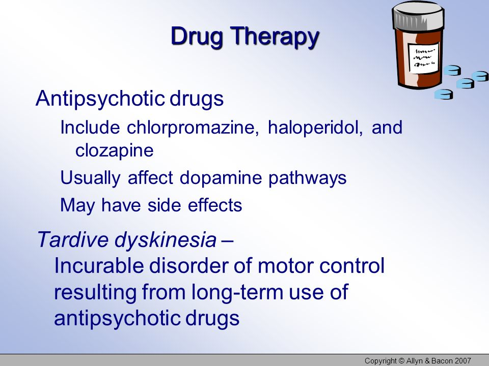 Copyright © Allyn & Bacon 2007 Drug Therapy Antipsychotic drugs Include chlorpromazine, haloperidol, and clozapine Usually affect dopamine pathways May have side effects Tardive dyskinesia – Incurable disorder of motor control resulting from long-term use of antipsychotic drugs