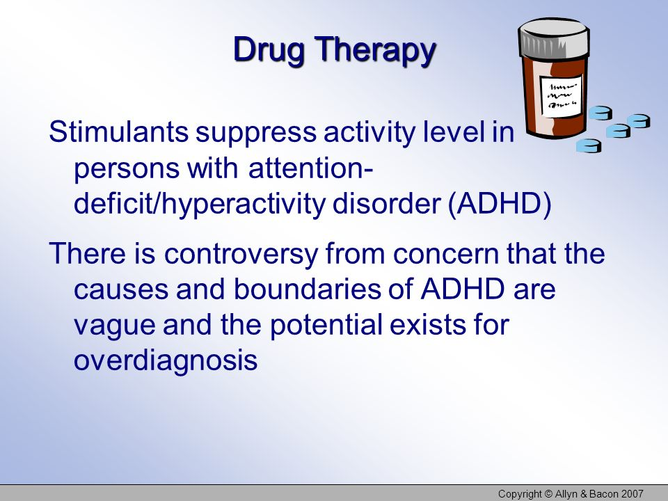 Copyright © Allyn & Bacon 2007 Drug Therapy Stimulants suppress activity level in persons with attention- deficit/hyperactivity disorder (ADHD) There