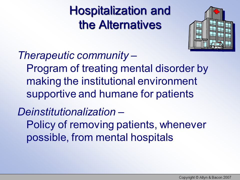 Copyright © Allyn & Bacon 2007 Hospitalization and the Alternatives Therapeutic community – Program of treating mental disorder by making the institut