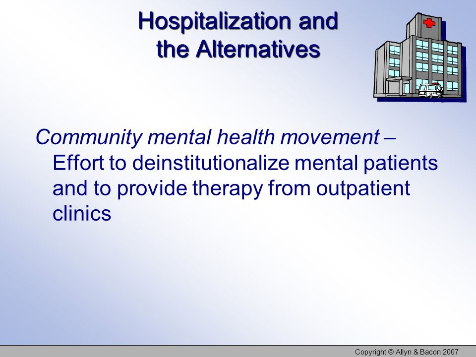 Copyright © Allyn & Bacon 2007 Hospitalization and the Alternatives Community mental health movement – Effort to deinstitutionalize mental patients an